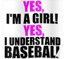 YES, I'M A GIRL! YES, I UNDERSTAND BASEBALL Poster