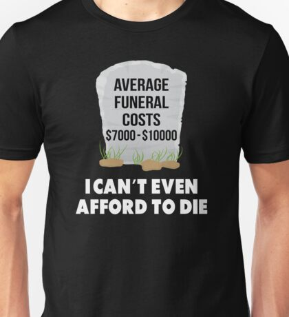 I can't even afford to die Unisex T-Shirt