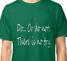 Do... Or Do Not. There is no Try. Classic T-Shirt