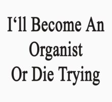 I'll Become An Organist Or Die Trying  by supernova23