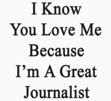 I Know You Love Me Because I'm A Great Journalist  by supernova23