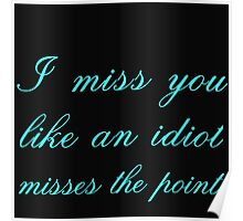 I MISS YOU LIKE AN IDIOT MISSES THE POINT Poster