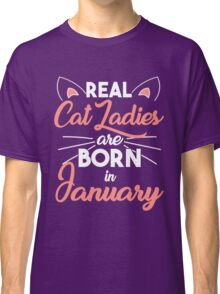 real cat ladies are born in January Classic T-Shirt