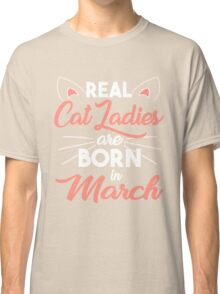 real cat ladies are born in March Classic T-Shirt