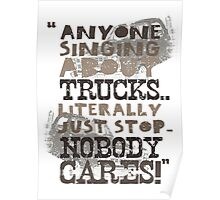 """Anyone Singing About Trucks... Literally Just Stop. Nobody Cares!"" (poster) Poster"