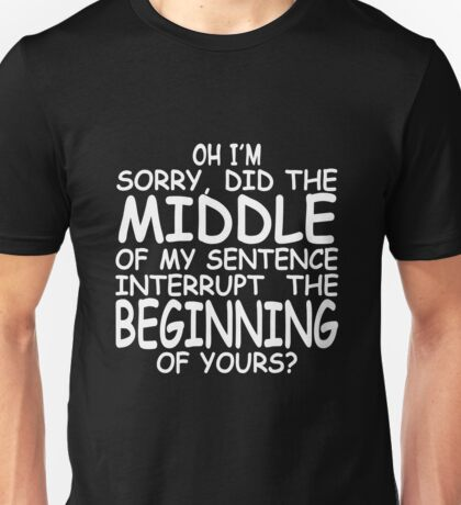 Oh I'm sorry did the middle of my sentence interrupt the beginning of yours Unisex T-Shirt