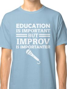 Education Is Important But Improv Is Importanter Funny Comedy Comedian  Classic T-Shirt