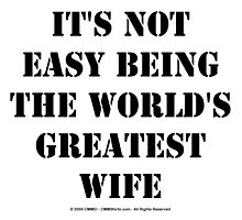 It's Not Easy Being The World's Greatest Wife - Black Text by cmmei
