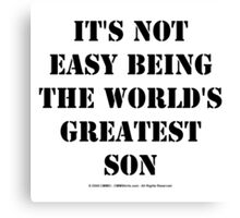 It's Not Easy Being The World's Greatest Son - Black Text Canvas Print
