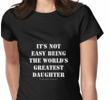 It's Not Easy Being The World's Greatest Daughter - White Text Womens Fitted T-Shirt