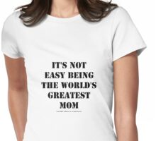 It's Not Easy Being The World's Greatest Mom - Black Text Womens Fitted T-Shirt