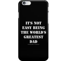 It's Not Easy Being The World's Greatest Dad - White Text iPhone Case/Skin