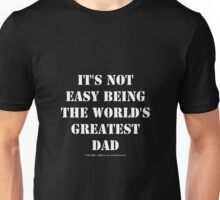 It's Not Easy Being The World's Greatest Dad - White Text Unisex T-Shirt