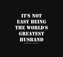 It's Not Easy Being The World's Greatest Husband - White Text Unisex T-Shirt