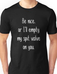 Be Nice Or I'll Empty My Spit Valve on You Unisex T-Shirt