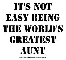 It's Not Easy Being The World's Greatest Aunt - Black Text by cmmei