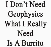 I Don't Need Geophysics What I Really Need Is A Burrito  by supernova23