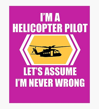 I'm A Helicopter Pilot Let's Just Assume I'm Never Wrong Funny Flying  Photographic Print