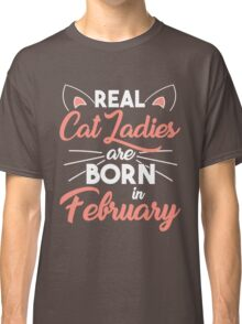 real cat ladies are born in February Classic T-Shirt