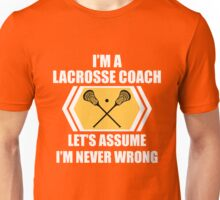 I'm A Lacrosse Coach Let's Just Assume I'm Never Wrong Funny  Unisex T-Shirt