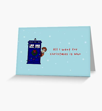 All I want for Christmas is who Greeting Card