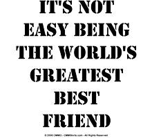 It's Not Easy Being The World's Greatest Best Friend - Black Text by cmmei