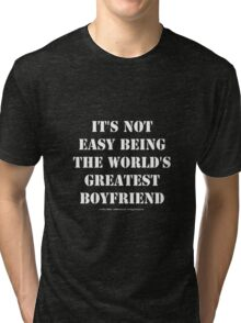 It's Not Easy Being The World's Greatest Boyfriend - White Text Tri-blend T-Shirt