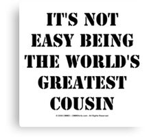 It's Not Easy Being The World's Greatest Cousin - Black Text Canvas Print
