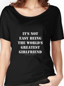 It's Not Easy Being The World's Greatest Girlfriend - White Text Women's Relaxed Fit T-Shirt