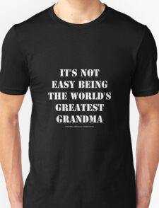 It's Not Easy Being The World's Greatest Grandma - White Text Unisex T-Shirt