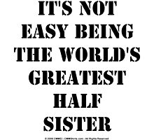 It's Not Easy Being The World's Greatest Half Sister - Black Text by cmmei