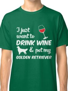I Just Want To Drink Wine & Pet My Golden Retriever Funny Dog Lover  Classic T-Shirt