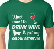 I Just Want To Drink Wine & Pet My Golden Retriever Funny Dog Lover  Unisex T-Shirt