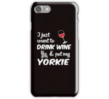 I Just Want To Drink Wine & Pet My Yorkie Funny Dog Lover  iPhone Case/Skin