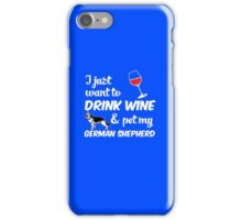 I Just Want To Drink Wine & Pet My German Shepherd Funny Dog Lover  iPhone Case/Skin