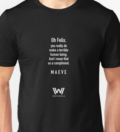 Westworld - Maeve to Felix - You are a Terrible Person Unisex T-Shirt