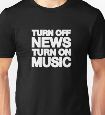 Turn off the news turn on the music Unisex T-Shirt