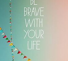 Be Brave With Your Life  by ALICIABOCK