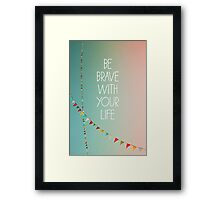 Be Brave With Your Life  Framed Print