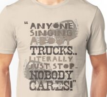 """Anyone Singing About Trucks... Literally Just Stop. Nobody Cares!"" (t-shirt) Unisex T-Shirt"