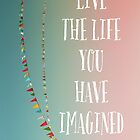 Live The Life You Have Imagined by ALICIABOCK
