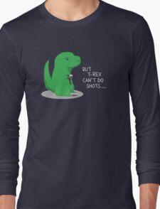 T-rex Can't Do Shots Long Sleeve T-Shirt
