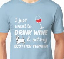I Just Want To Drink Wine & Pet My Scottish Terrier Funny Dog Lover Unisex T-Shirt