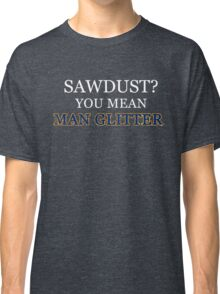 Sawdust Is Man Glitter Woodworking Funny Father Gift Classic T-Shirt