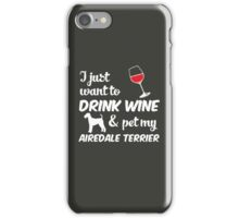 I Just Want To Drink Wine & Pet My Airedale Terrier Funny Dog Lover iPhone Case/Skin