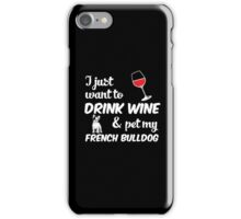 I Just Want To Drink Wine & Pet My French Bulldog Funny Dog Lover iPhone Case/Skin