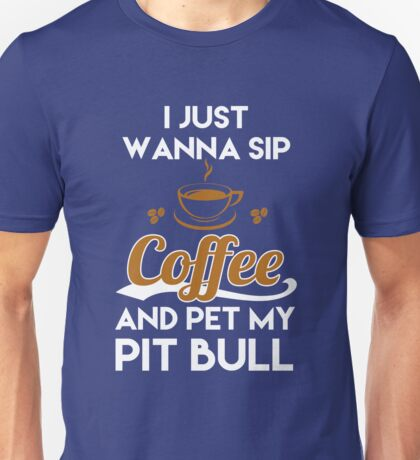 I Just Want To Sip Coffee & Pet My Pit Bull Funny Dog Lover Unisex T-Shirt