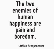 The two enemies of human happiness are pain and boredom. by Quotr