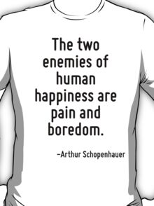 The two enemies of human happiness are pain and boredom. T-Shirt