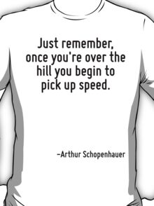 Just remember, once you're over the hill you begin to pick up speed. T-Shirt